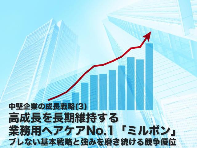 戦略ケース<br>高成長を長期維持する業務用ヘアケアNo.1「ミルボン」<br>ブレない基本戦略と強みを磨き続ける競争優位